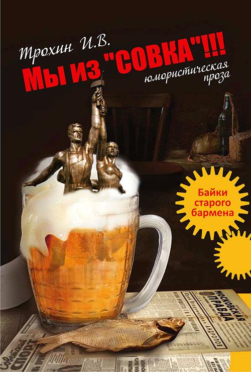 Игорь Трохин Мы из «СОВКА»!!! Байки старого бармена игорь александрович азарьев байки старого альпиниста нарочно непридумаешь