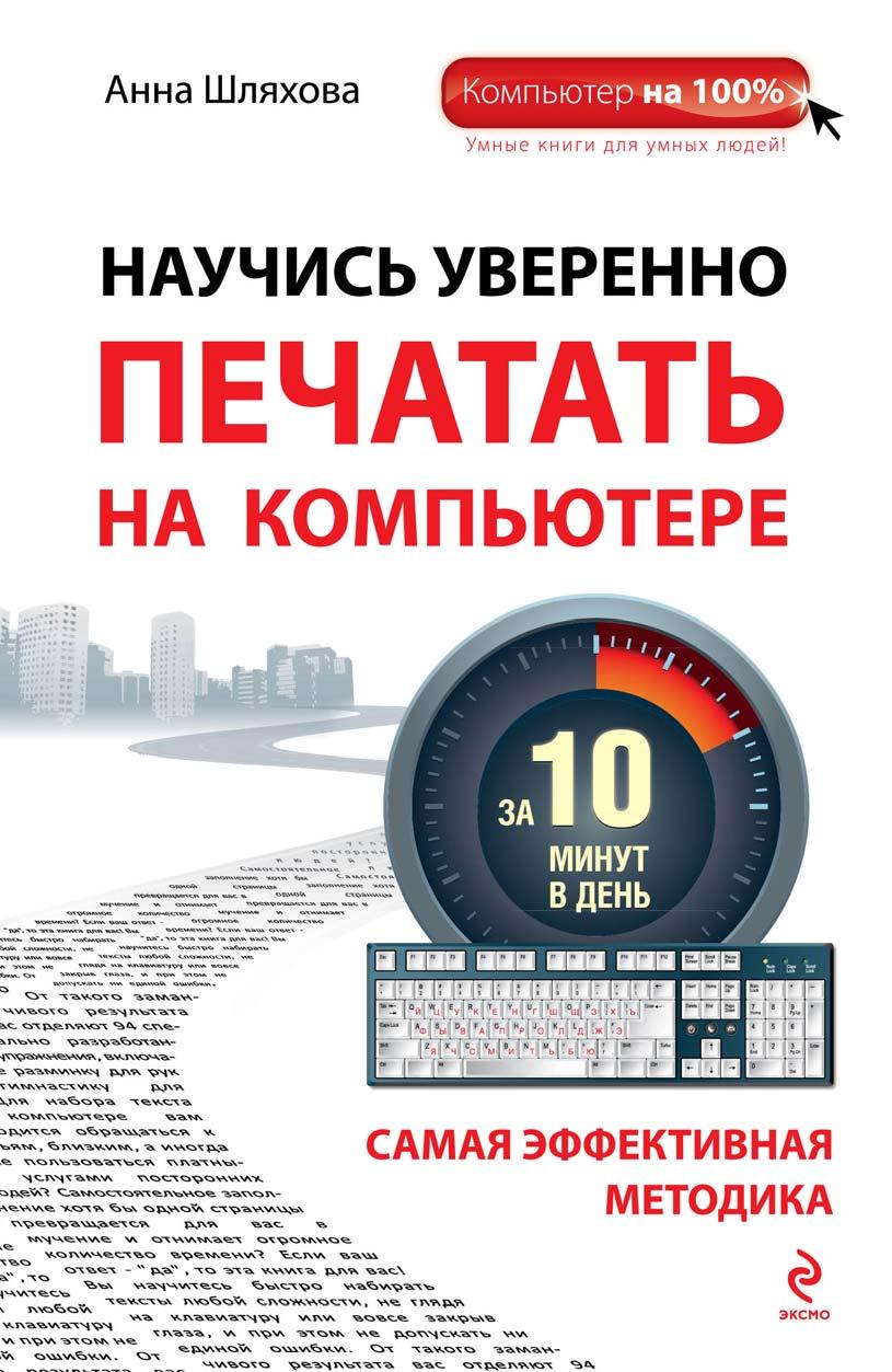 Анна Шляхова Научись уверенно печатать на компьютере за 10 минут в день гладкий а самоучитель слепой печати учимся быстро набирать тексты на компьютере