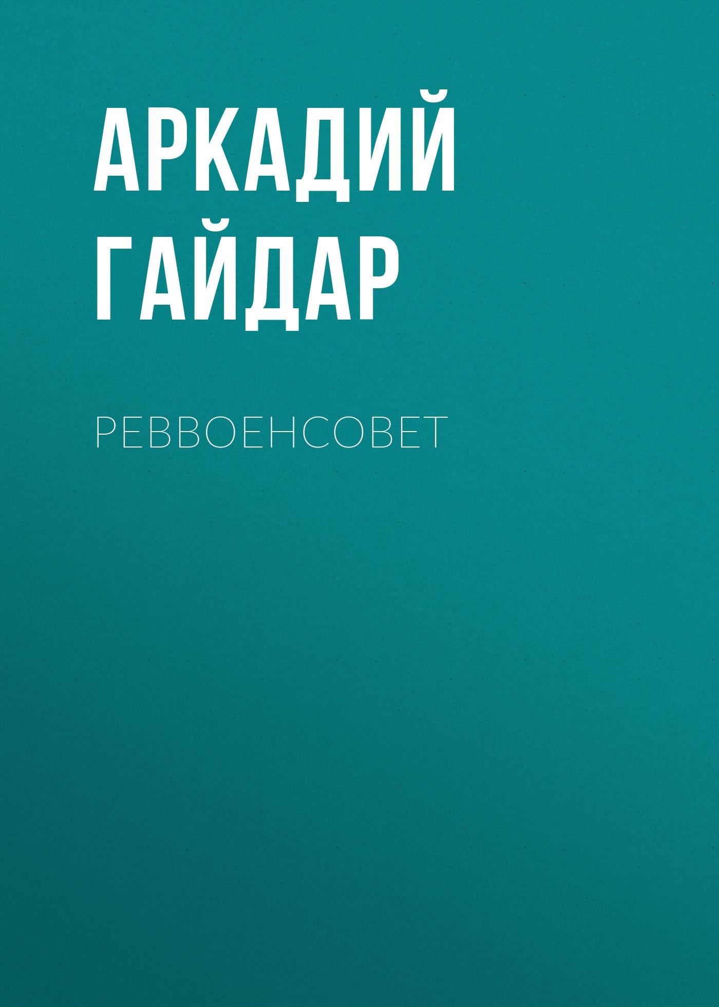 Аркадий Гайдар Реввоенсовет аркадий гайдар избранное