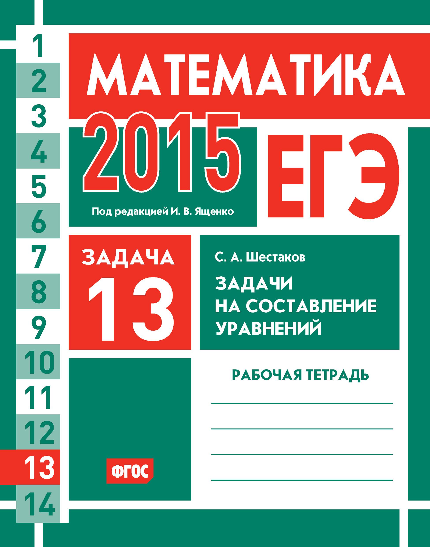 С. А. Шестаков ЕГЭ 2015. Математика. Задача 13. Задачи на составление уравнений. Рабочая тетрадь с а шестаков егэ 2014 математика задача b13 задачи на составление уравнений рабочая тетрадь
