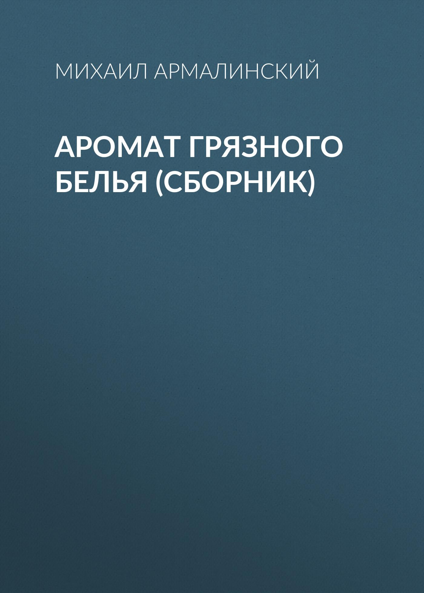 Михаил Армалинский Аромат грязного белья (сборник)