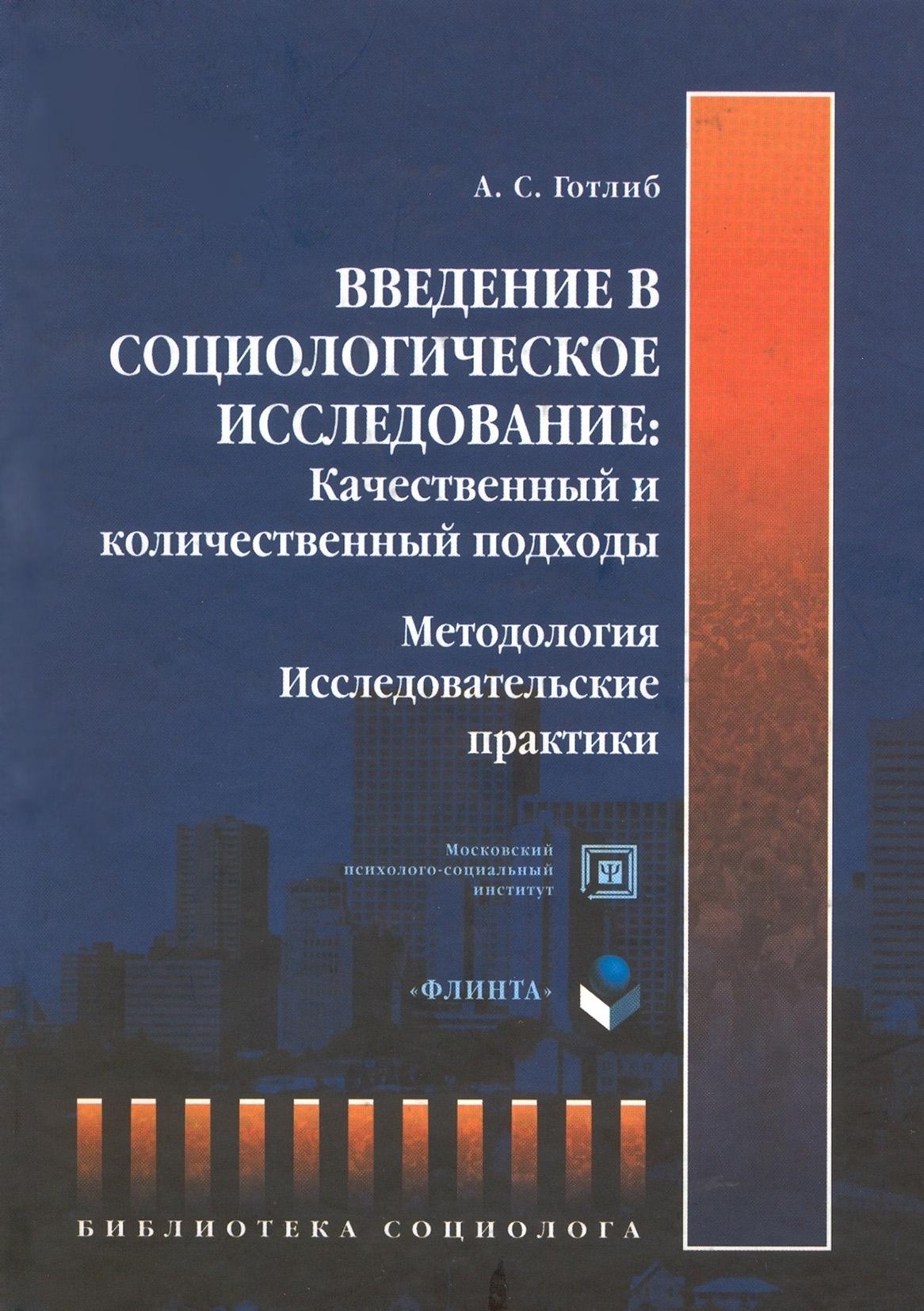 А. С. Готлиб Введение в социологическое исследование: Качественный и количественный подходы. Методология. Исследовательские практики