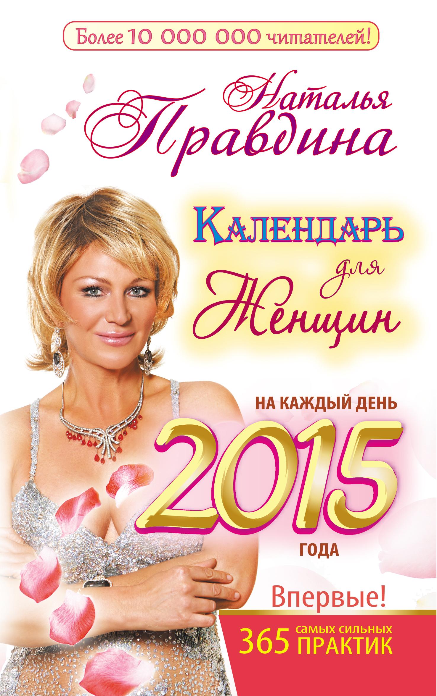 Наталия Правдина Календарь для женщин на каждый день 2015 года. 365 самых сильных практик наталия правдина календарь любви и счастья 365 самых сильных практик на каждый день 2015 года