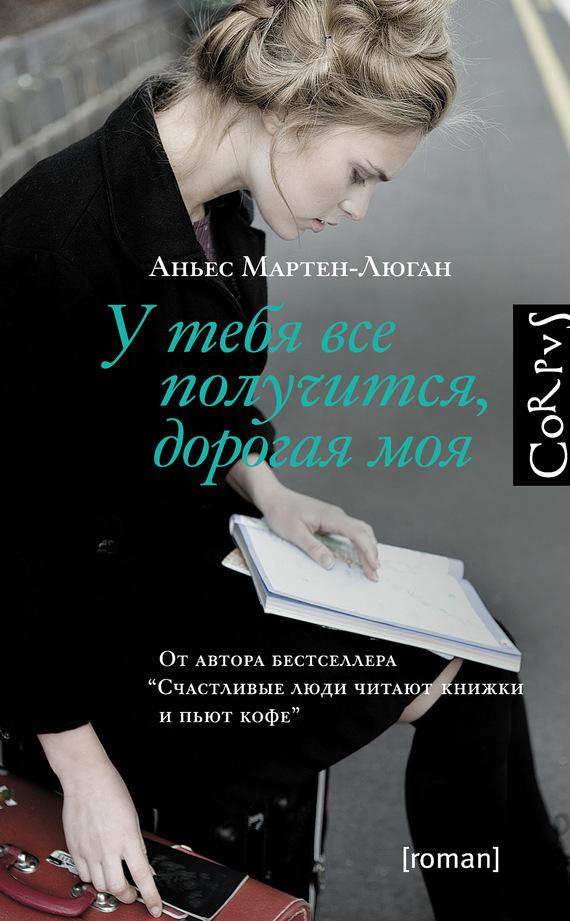 Аньес Мартен-Люган У тебя все получится, дорогая моя аньес мартен люган счастливые люди читают книжки и пьют кофе