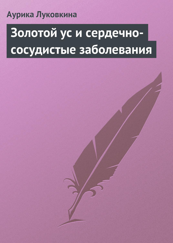 Аурика Луковкина Золотой ус и сердечно-сосудистые заболевания аурика луковкина золотой ус и сердечно сосудистые заболевания