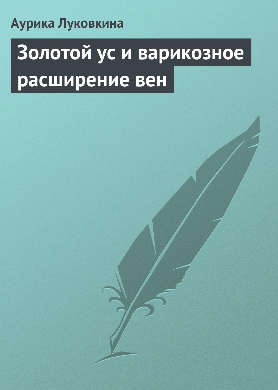 Аурика Луковкина Золотой ус и варикозное расширение вен аурика луковкина золотой ус и сердечно сосудистые заболевания