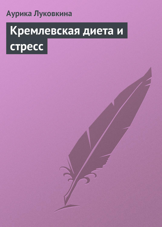 Аурика Луковкина Кремлевская диета и стресс аурика луковкина кремлевская диета для женщин