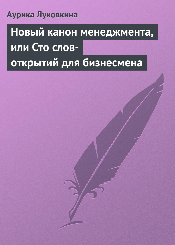 Аурика Луковкина Новый канон менеджмента, или Сто слов-открытий для бизнесмена деловая литература про бизнес
