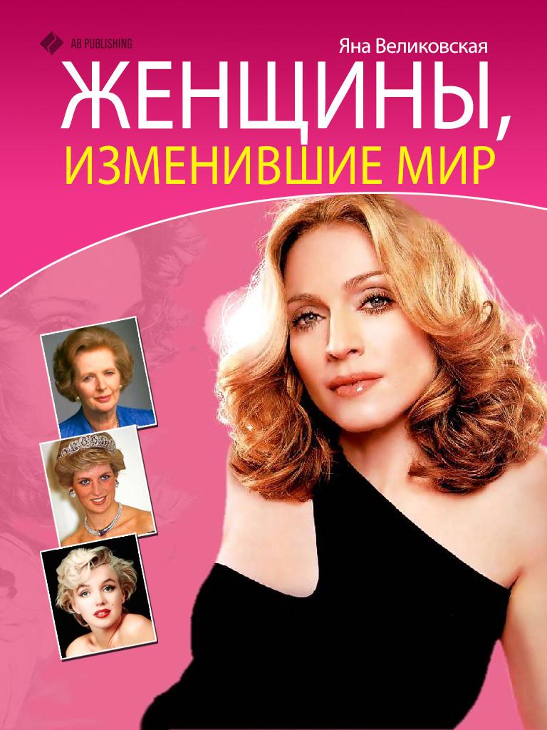 Яна Великовская Женщины, изменившие мир женщины у власти легендарные личности творившие историю