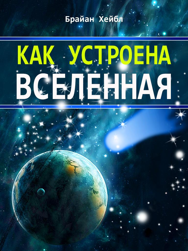 Брайан Хейбл Как устроена Вселенная юлия феданова как устроена вселенная