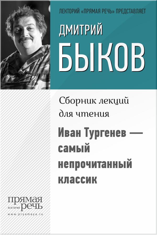 Дмитрий Быков Иван Тургенев – самый непрочитанный классик