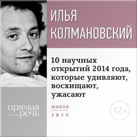 цена на Илья Колмановский Лекция «10 научных открытий 2014 года, которые удивляют, восхищают, ужасают»