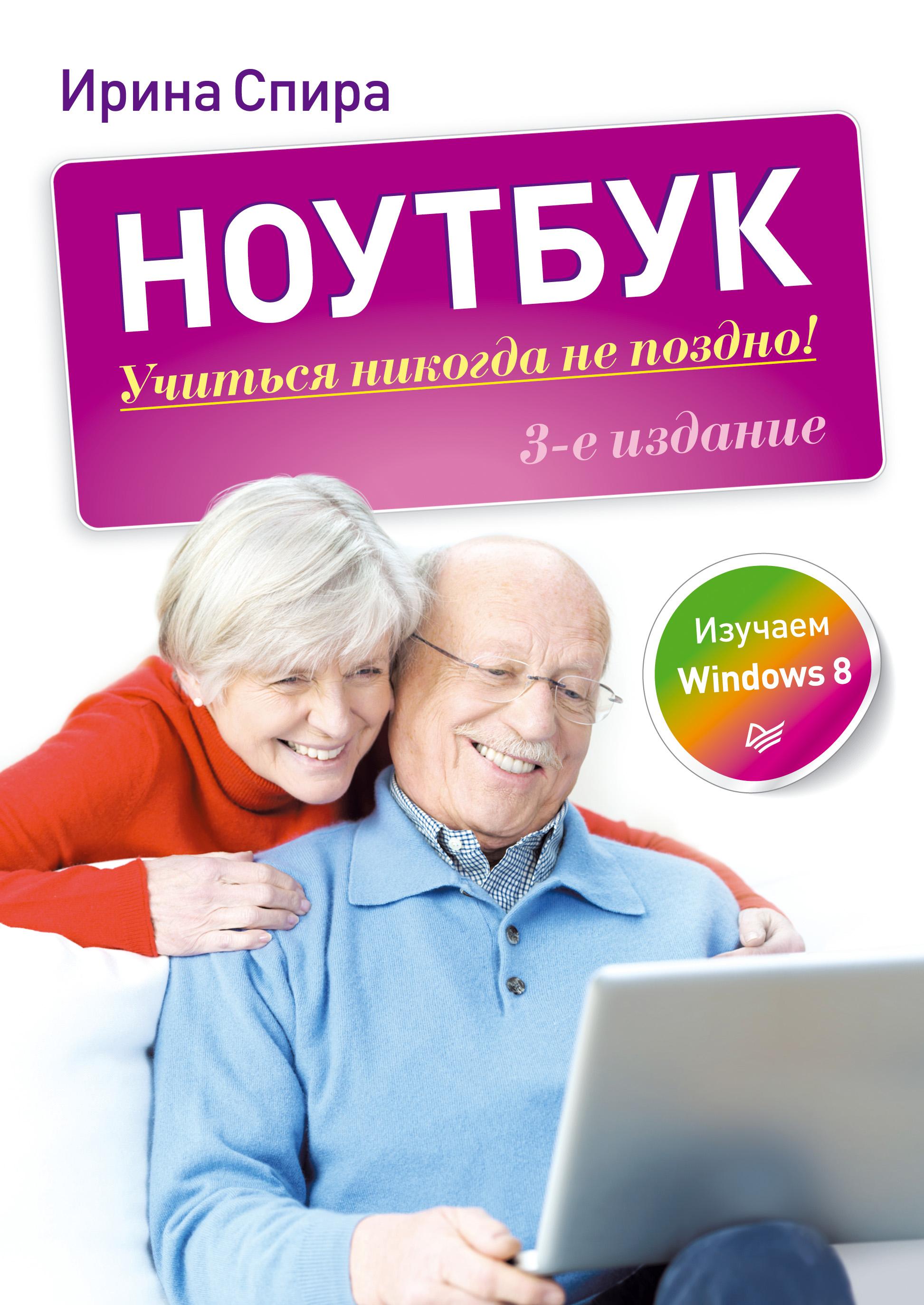 Ирина Спира Ноутбук: учиться никогда не поздно (3-е издание) компьютер учиться никогда не поздно 2 е изд