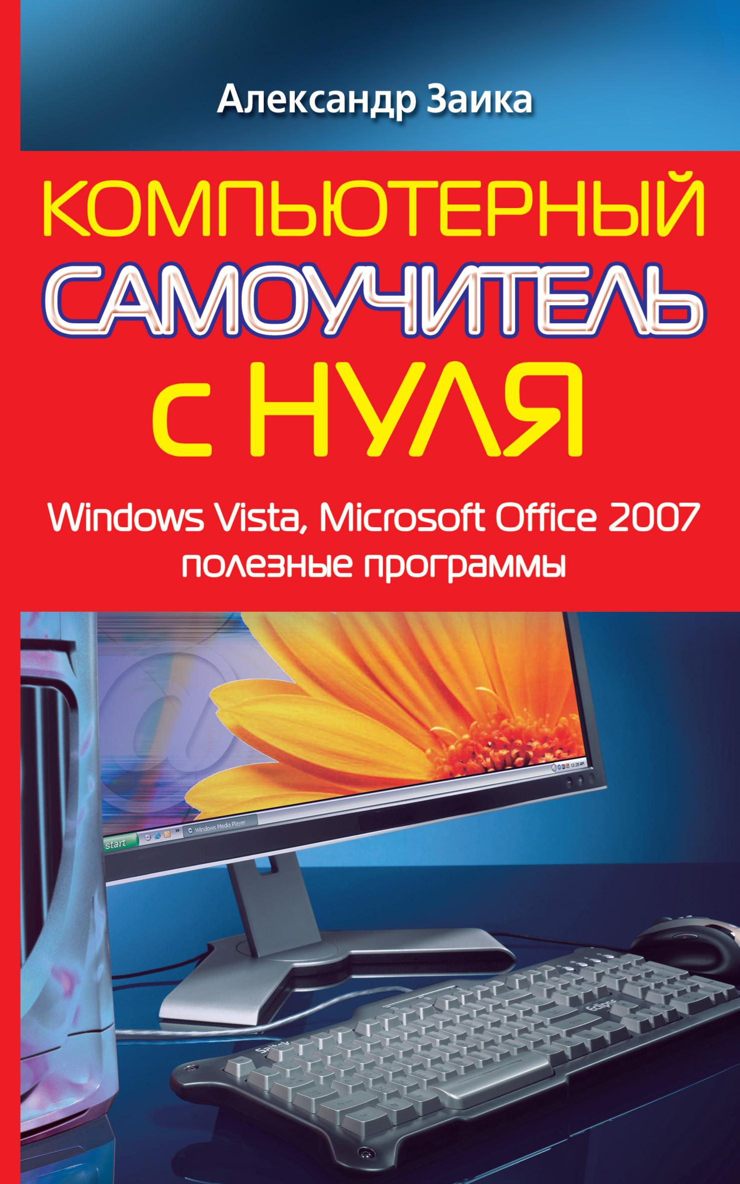 Александр Заика Компьютерный самоучитель с нуля. Windows Vista, Microsoft Office 2007, полезные программы барабаш а самоучитель популярных программ word 2007 excel 2007 и эл почта