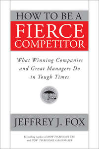 книга How to Be a Fierce Competitor. What Winning Companies and Great Managers Do in Tough Times
