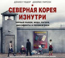 Тюдор Дэниэл, Пирсон Джеймс Северная Корея изнутри: черный рынок, мода, лагеря, диссиденты и перебежчики обложка