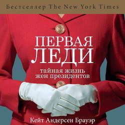 Андерсен Брауэр Кейт Первая леди. Тайная жизнь жен президентов (2-е издание, исправленное) обложка