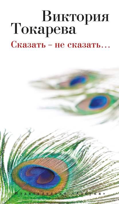Виктория Токарева Сказать – не сказать… (сборник) можно и нельзя токарева в с