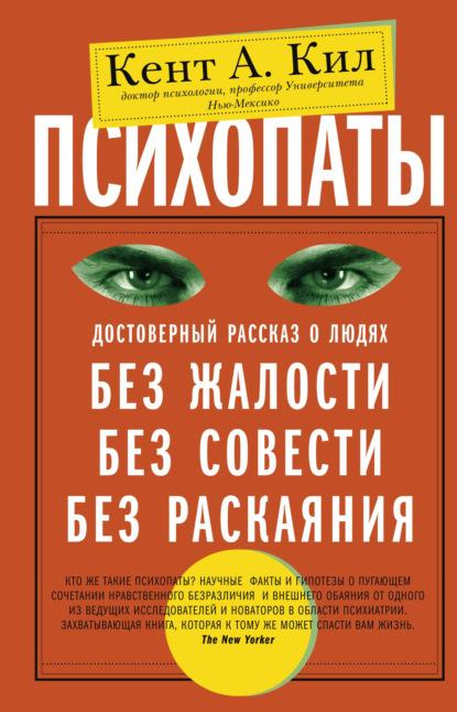 Кент А. Кил. Психопаты. Достоверный рассказ о людях без жалости, без совести, без раскаяния