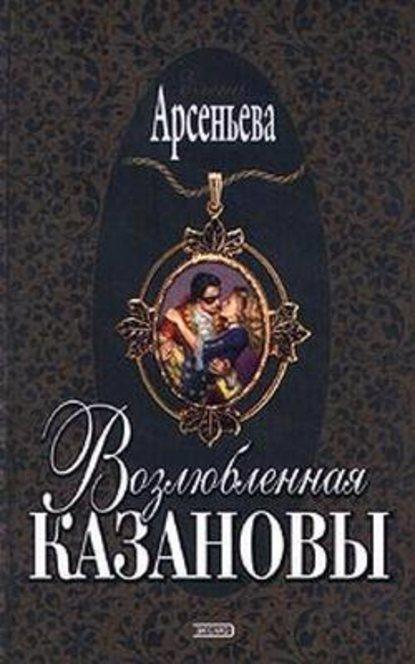Елена Арсеньева — Возлюбленная Казановы