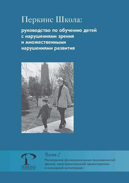 Перкинс Школа: руководство по обучению детей с нарушениями зрения и множественными нарушениями развития. Часть 2. Расширение функциональных возможностей зрения, пространственной ориентировки и сенсорной интеграции