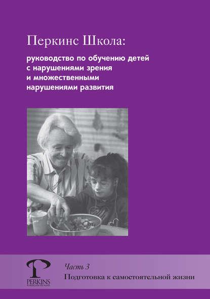 Перкинс Школа: руководство по обучению детей с нарушениями зрения и множественными нарушениями развития. Часть 3. Подготовка к самостоятельной жизни
