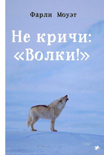 Фарли Моуэт. Не кричи: «Волки!»