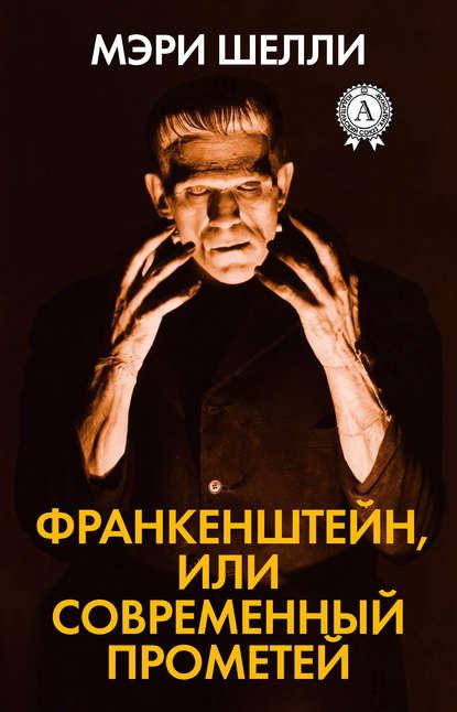 Мэри Шэлли Франкенштейн, или Современный Прометей