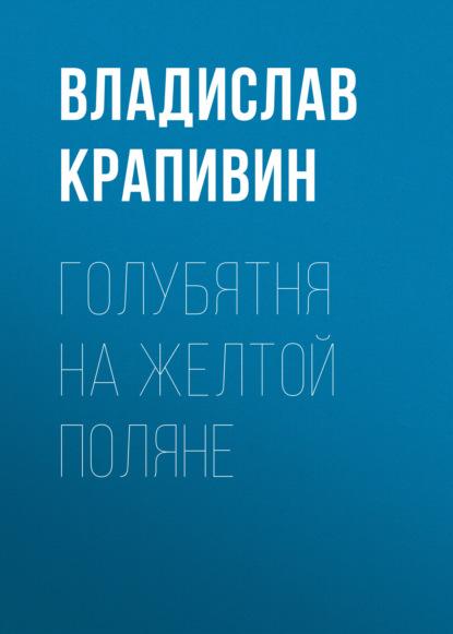 Владислав Крапивин. Голубятня на желтой поляне