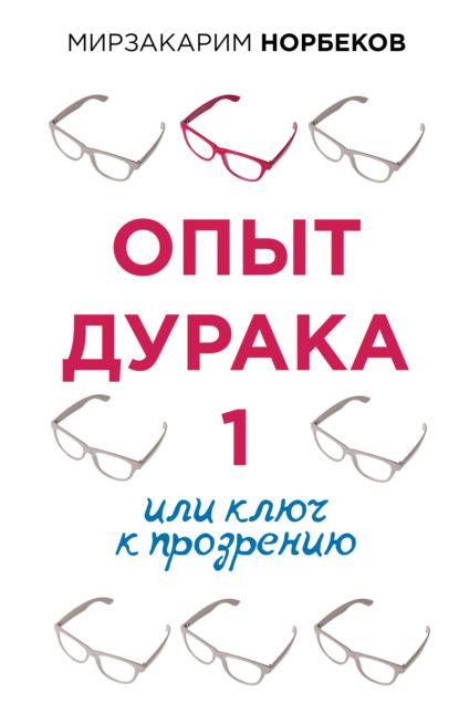 Мирзакарим Норбеков — Опыт дурака, или Ключ к прозрению. Как избавиться от очков
