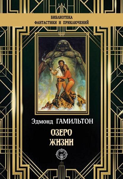 Озеро жизни. Эдмонд Гамильтон. ISBN: 978-5-93835-122-6