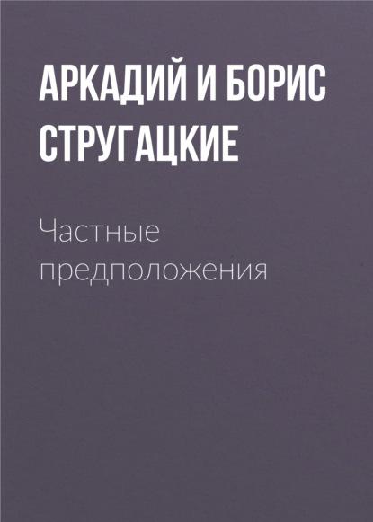 Аркадий и Борис Стругацкие. Частные предположения