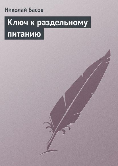 Николай Басов Ключ к раздельному питанию николай басов закон военного счастья