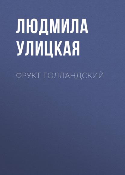 Фрукт голландский : Людмила Улицкая