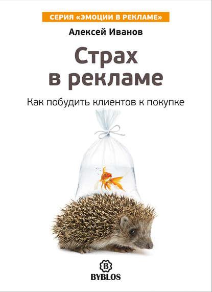 Алексей Иванов Страх в рекламе. Как побудить клиентов к покупке иванов а любопытство в рекламе как побудить клиентов к покупке