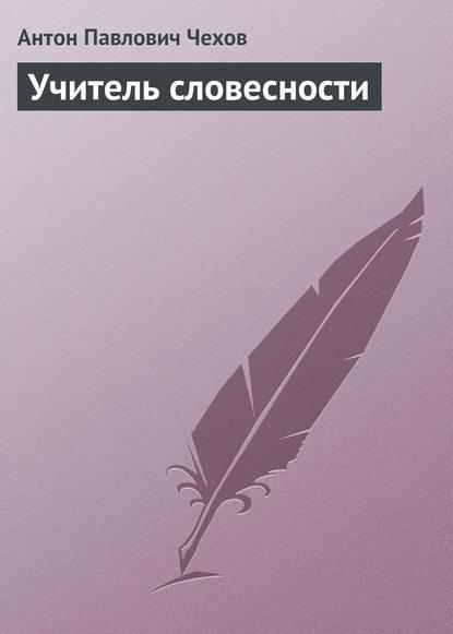 Антон Чехов. Учитель словесности