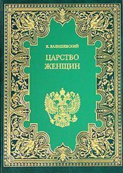 Казимир Валишевский Царство женщин валишевский казимир петр великий царство женщин дочь петра великого полное издание в одном томе