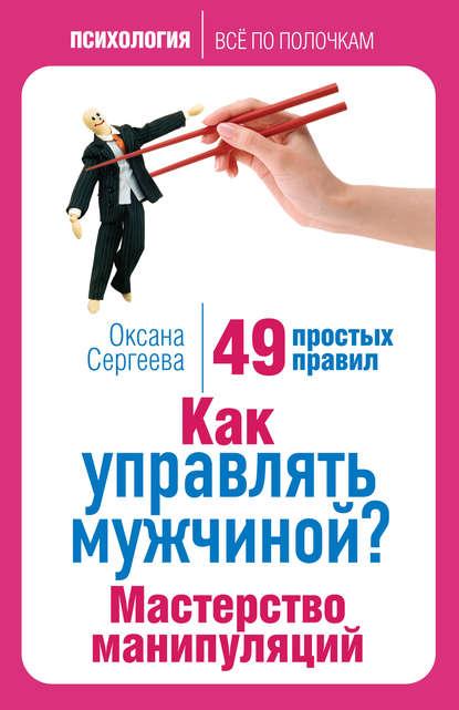 Оксана Сергеева — Как управлять мужчиной? Мастерство манипуляций. 49 простых правил