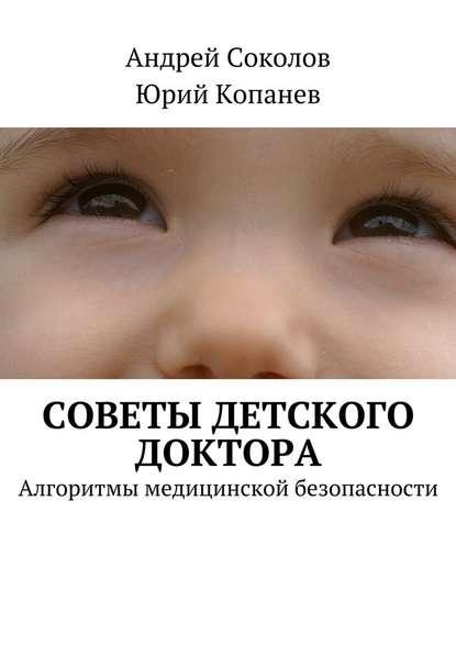 Андрей Соколов Советы детского доктора. Алгоритмы медицинской безопасности