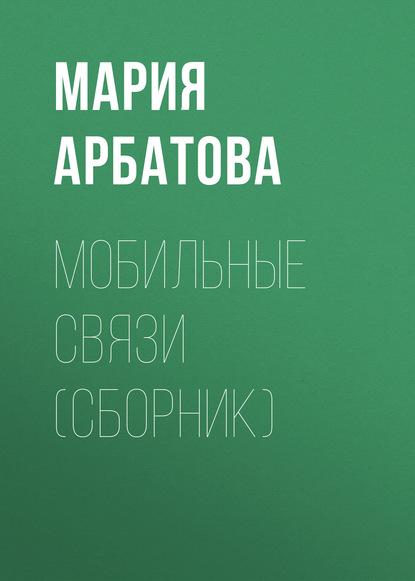 Мария Арбатова Мобильные связи (сборник)