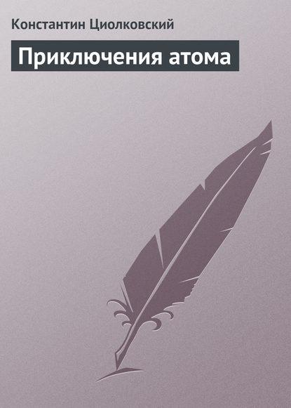 Константин Циолковский Приключения атома константин циолковский философия вселенной