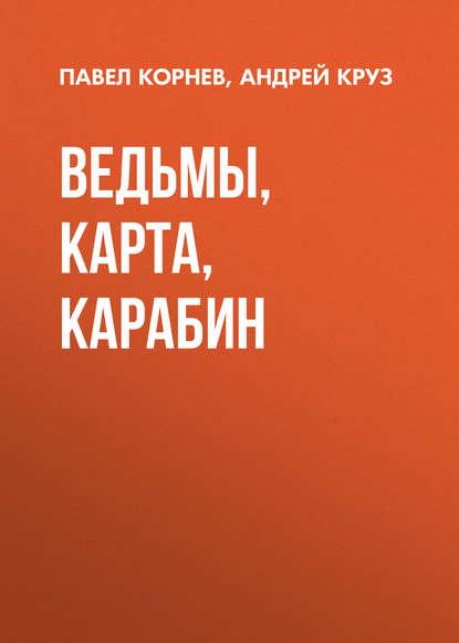 Павел Корнев. Ведьмы, карта, карабин