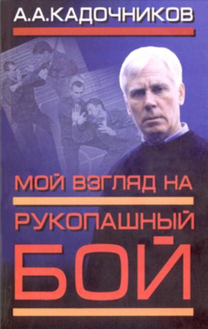 Алексей Алексеевич Кадочников Мой взгляд на рукопашный бой