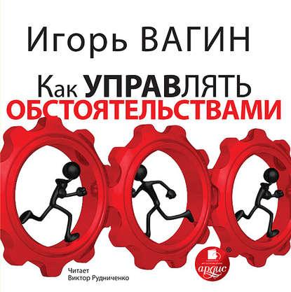 Фото - Игорь Вагин Как управлять обстоятельствами вагин игорь олегович глущай антонина эротическое манипулирование