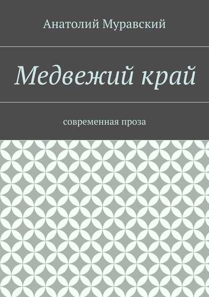 Анатолий Александрович Муравский Медвежийкрай. современная проза