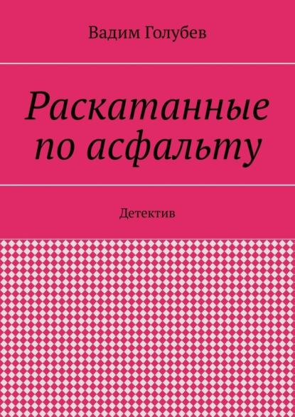 Вадим Голубев Раскатанные поасфальту. Детектив