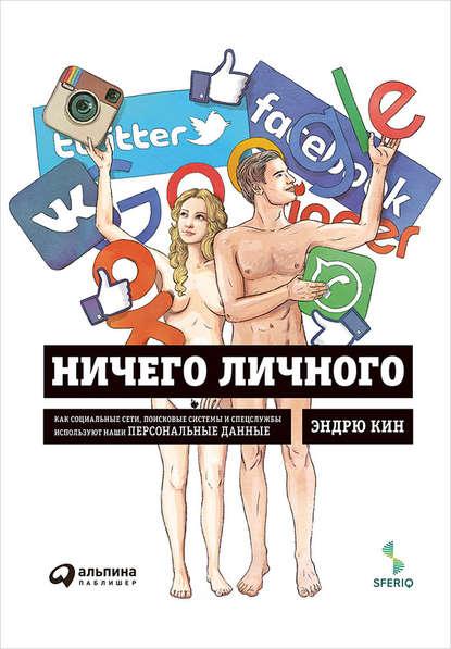Эндрю Кин Ничего личного: Как социальные сети, поисковые системы и спецслужбы используют наши персональные данные