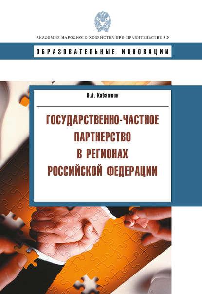 В. А. Кабашкин Государственно-частное партнерство в регионах Российской Федерации коллектив авторов государственно частное партнерство теория и практика