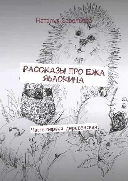 Наталья Владимировна Савельева Рассказы про Ежа Яблокина. Часть первая, деревенская