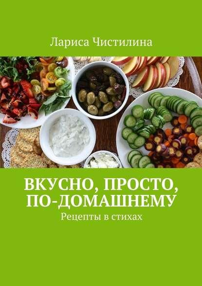 Фото - Лариса Чистилина Вкусно, просто, по-домашнему. Рецепты в стихах фисенко олеся николаевна нехудеем рецепты для тех кто любит вкусно и по домашнему